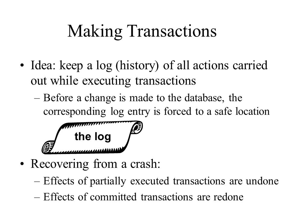 Making Transactions Idea: keep a log (history) of all actions carried out while executing transactions.