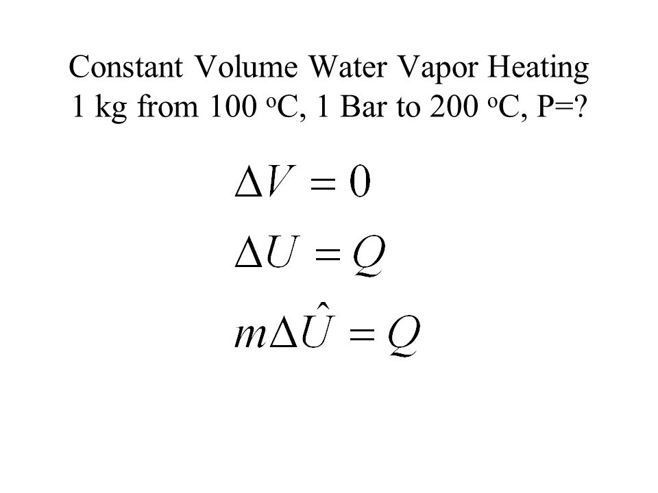 Constant Volume Water Vapor Heating 1 kg from 100 oC, 1 Bar to 200 oC, P=