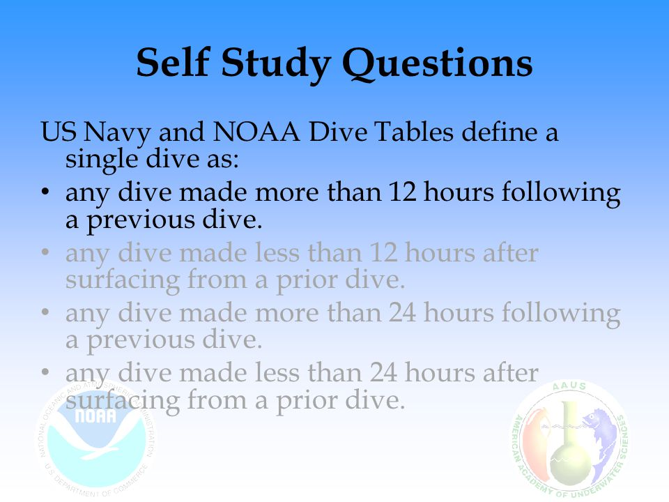 Self Study Questions US Navy and NOAA Dive Tables define a single dive as: any dive made more than 12 hours following a previous dive.