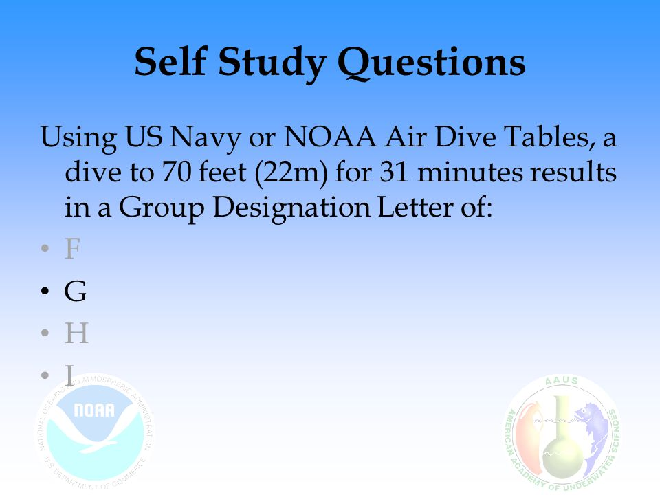 Self Study Questions Using US Navy or NOAA Air Dive Tables, a dive to 70 feet (22m) for 31 minutes results in a Group Designation Letter of: