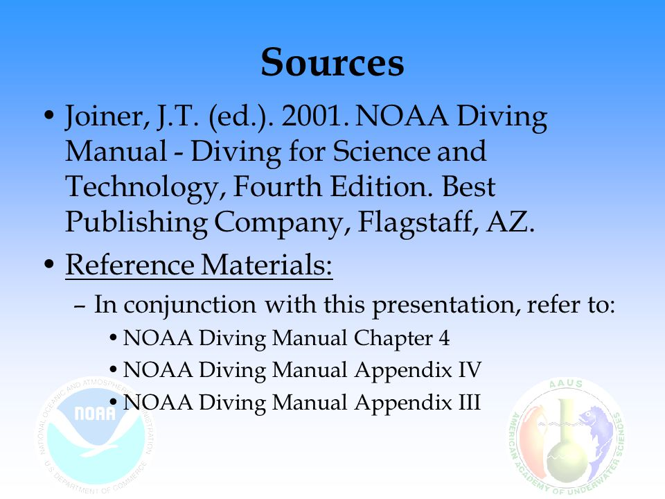 Sources Joiner, J.T. (ed.). 2001. NOAA Diving Manual - Diving for Science and Technology, Fourth Edition. Best Publishing Company, Flagstaff, AZ.