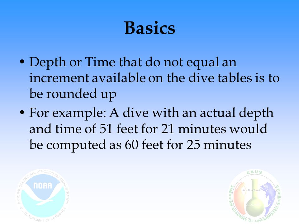 Basics Depth or Time that do not equal an increment available on the dive tables is to be rounded up.