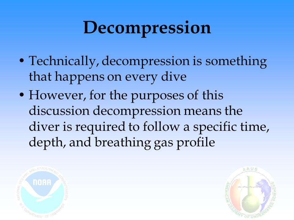 Decompression Technically, decompression is something that happens on every dive.