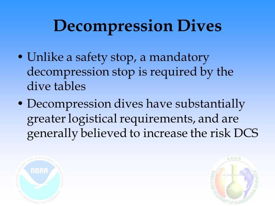 Decompression Dives Unlike a safety stop, a mandatory decompression stop is required by the dive tables.