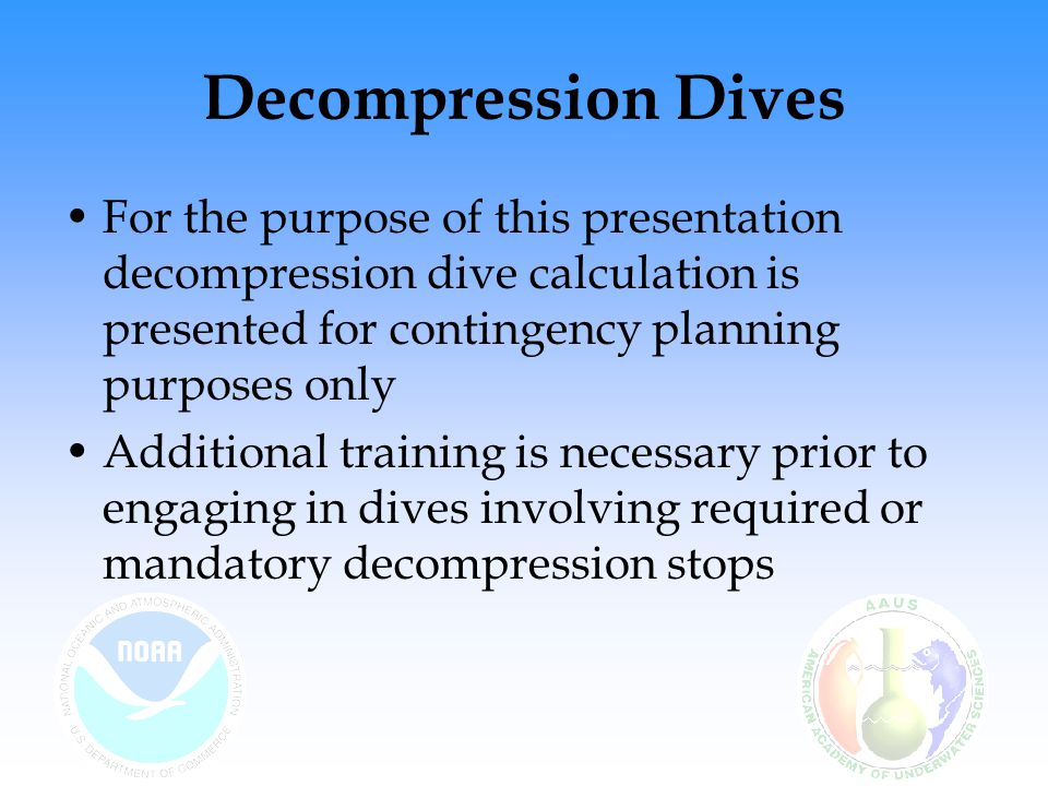 Decompression Dives For the purpose of this presentation decompression dive calculation is presented for contingency planning purposes only.
