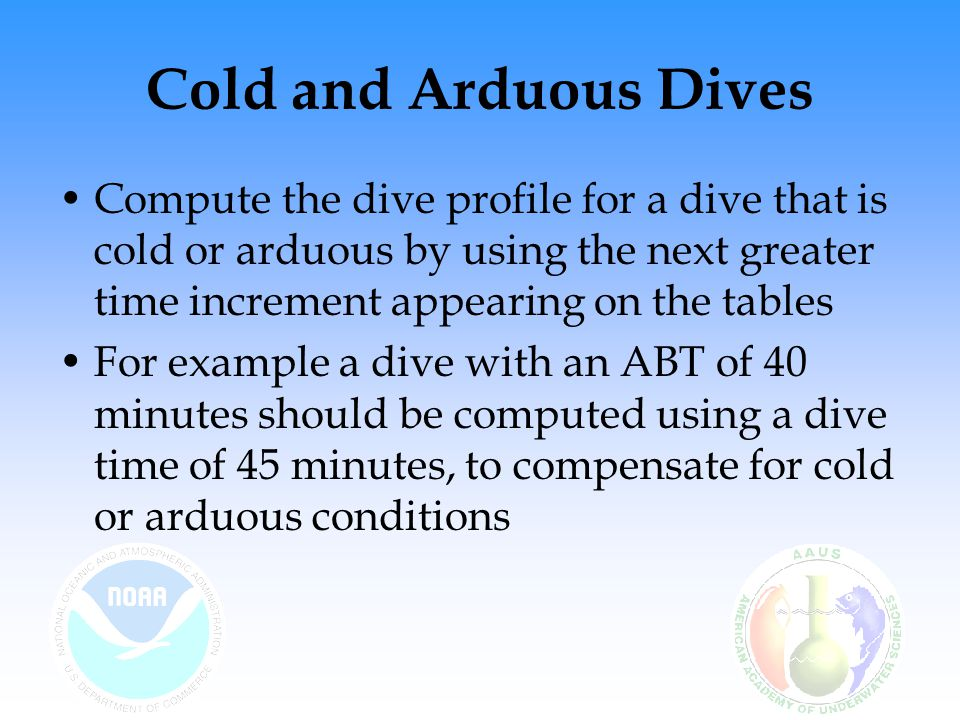 Cold and Arduous Dives Compute the dive profile for a dive that is cold or arduous by using the next greater time increment appearing on the tables.