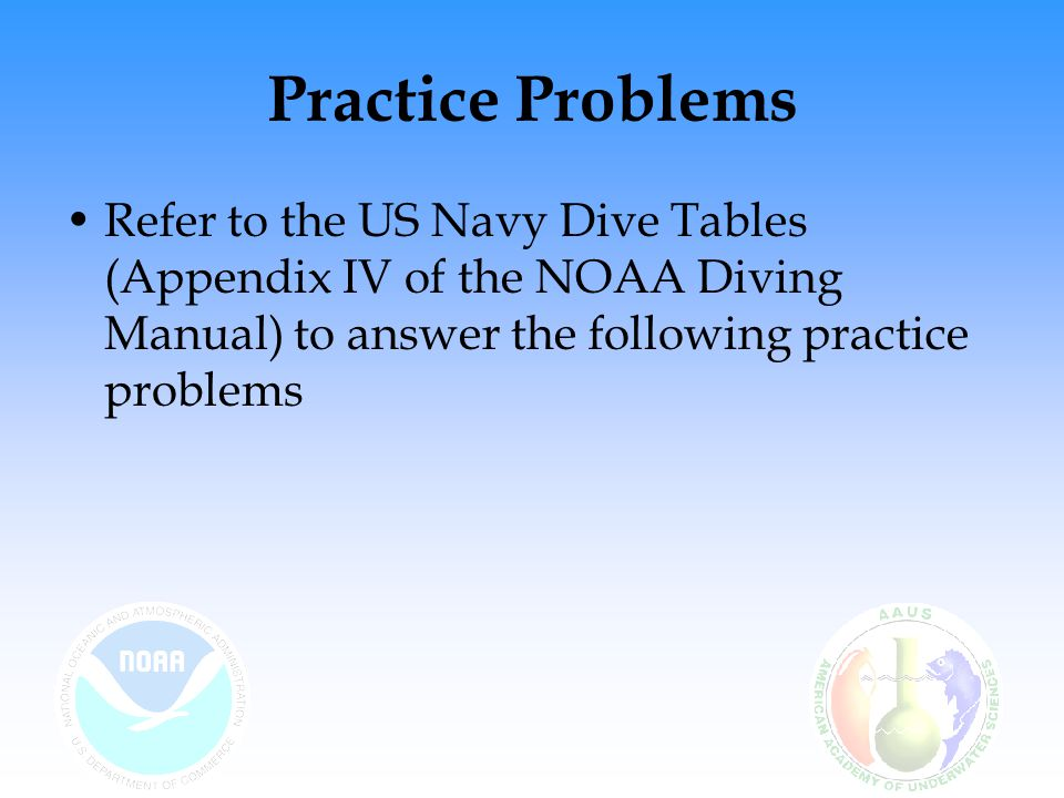 Practice Problems Refer to the US Navy Dive Tables (Appendix IV of the NOAA Diving Manual) to answer the following practice problems.