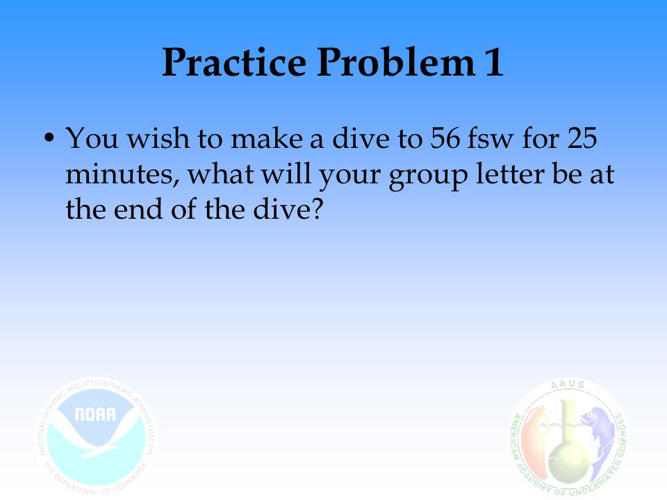 Practice Problem 1 You wish to make a dive to 56 fsw for 25 minutes, what will your group letter be at the end of the dive