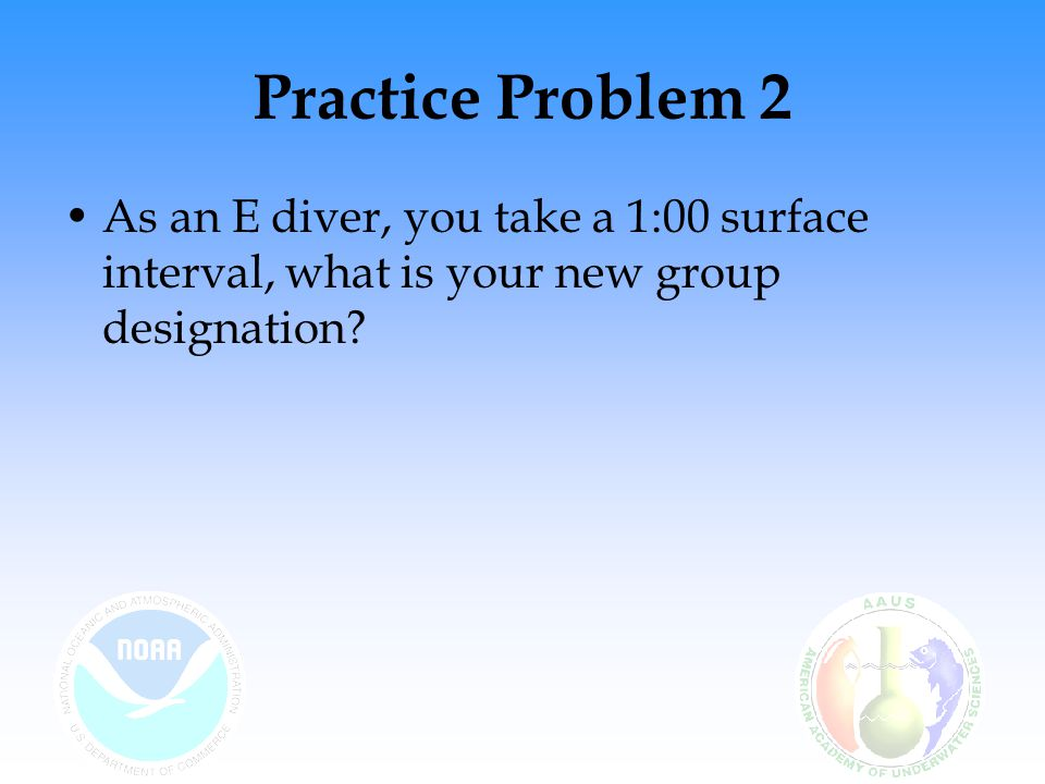 Practice Problem 2 As an E diver, you take a 1:00 surface interval, what is your new group designation