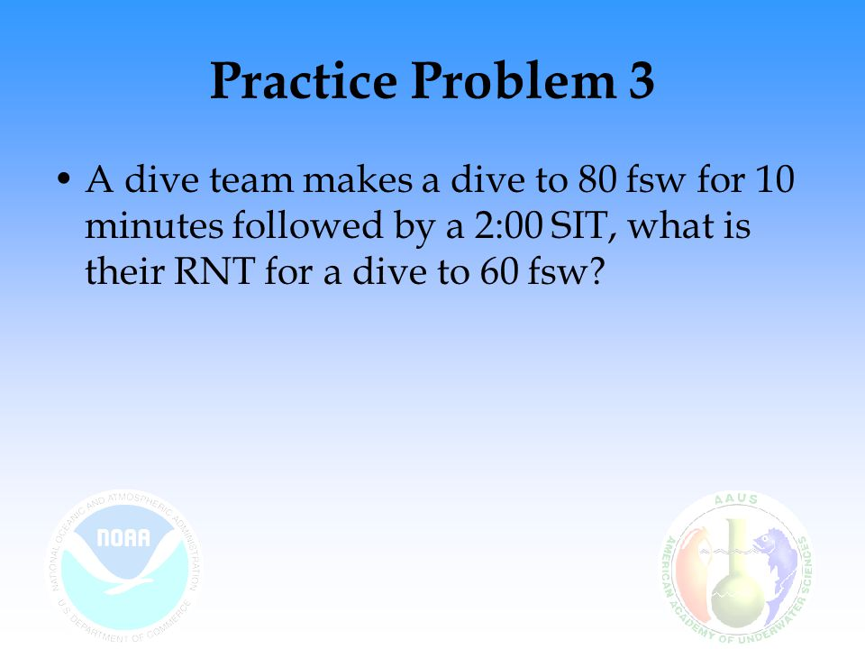 Practice Problem 3 A dive team makes a dive to 80 fsw for 10 minutes followed by a 2:00 SIT, what is their RNT for a dive to 60 fsw