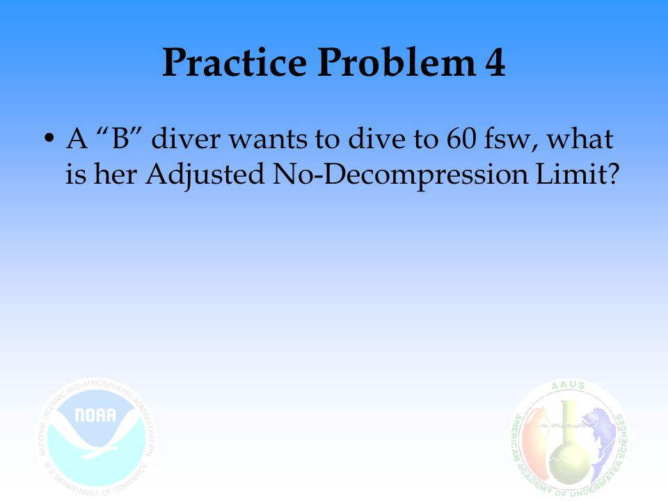 Practice Problem 4 A B diver wants to dive to 60 fsw, what is her Adjusted No-Decompression Limit