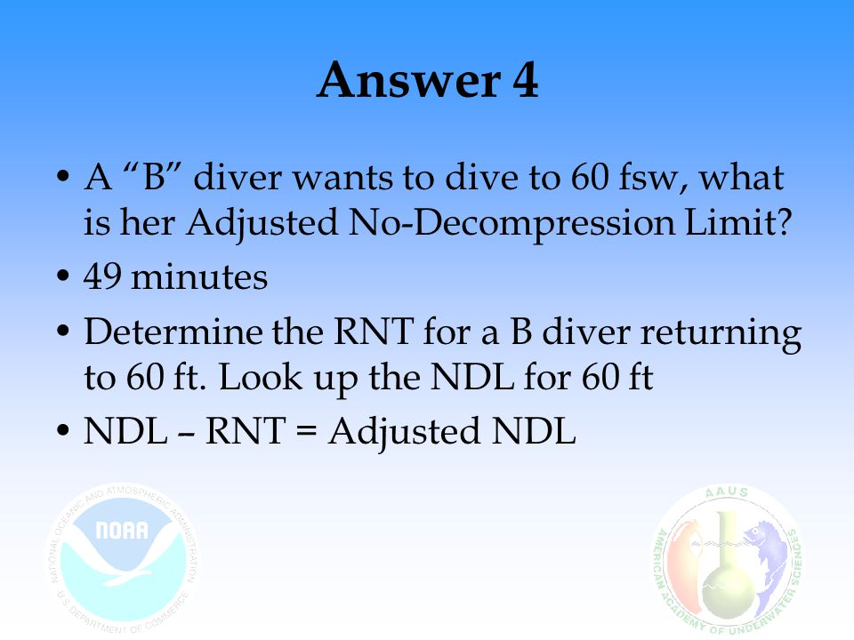 Answer 4 A B diver wants to dive to 60 fsw, what is her Adjusted No-Decompression Limit 49 minutes.