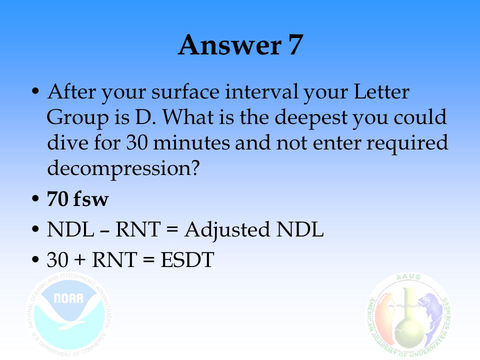 Answer 7 After your surface interval your Letter Group is D. What is the deepest you could dive for 30 minutes and not enter required decompression
