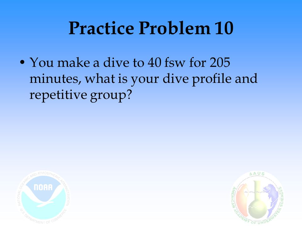 Practice Problem 10 You make a dive to 40 fsw for 205 minutes, what is your dive profile and repetitive group