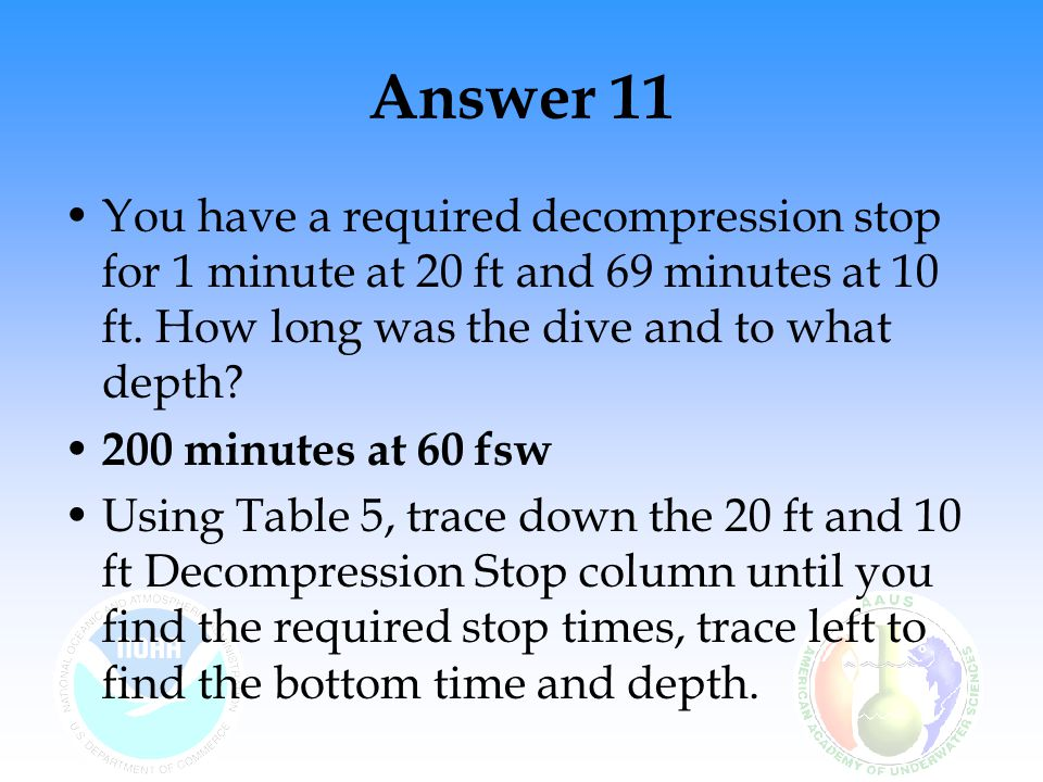 Answer 11 You have a required decompression stop for 1 minute at 20 ft and 69 minutes at 10 ft. How long was the dive and to what depth