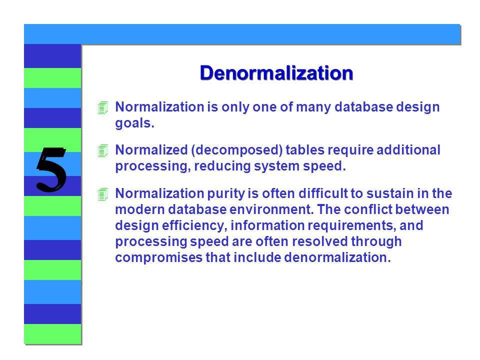 Denormalization Normalization is only one of many database design goals.