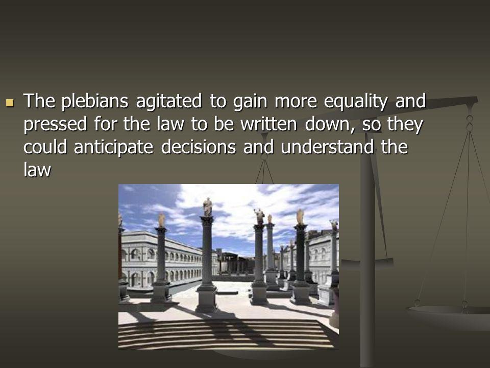 The plebians agitated to gain more equality and pressed for the law to be written down, so they could anticipate decisions and understand the law