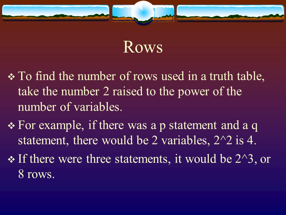 Rows To find the number of rows used in a truth table, take the number 2 raised to the power of the number of variables.