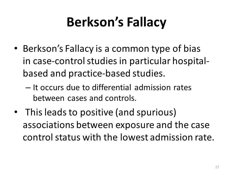 Berkson's Fallacy Berkson's Fallacy is a common type of bias in case-control studies in particular hospital-based and practice-based studies.