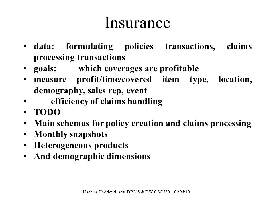 Insurance data: formulating policies transactions, claims processing transactions. goals: which coverages are profitable.
