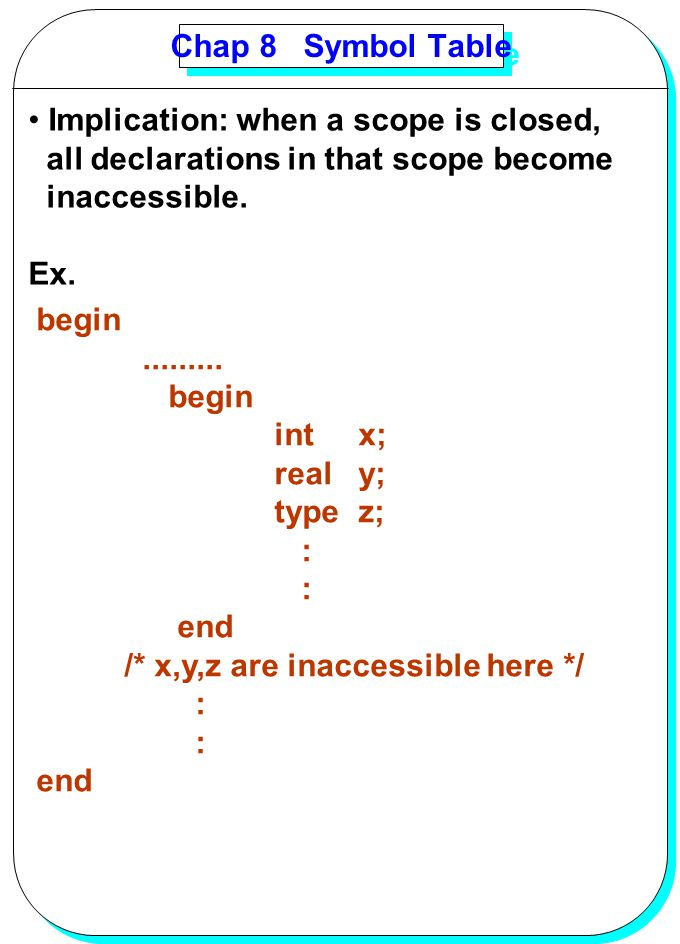 Chap 8 Symbol Table Implication: when a scope is closed, all declarations in that scope become. inaccessible.