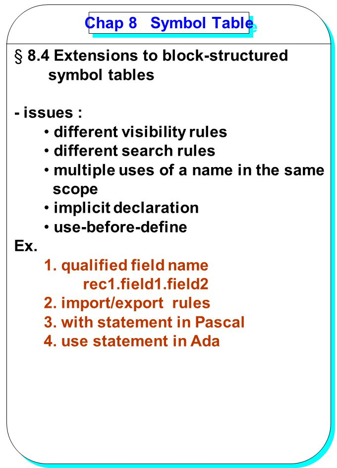 Chap 8 Symbol Table 8.4 Extensions to block-structured. symbol tables. - issues : different visibility rules.