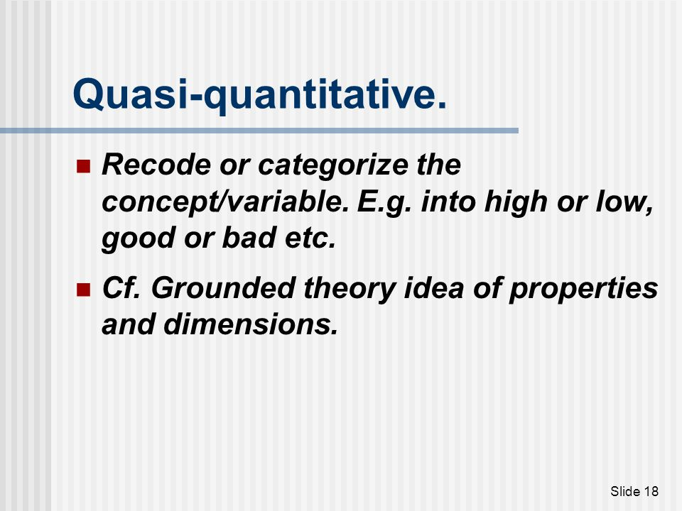 Quasi-quantitative. Recode or categorize the concept/variable. E.g. into high or low, good or bad etc.