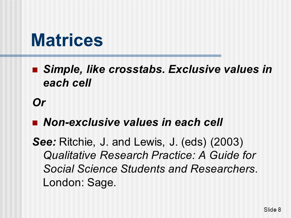 Matrices Simple, like crosstabs. Exclusive values in each cell Or