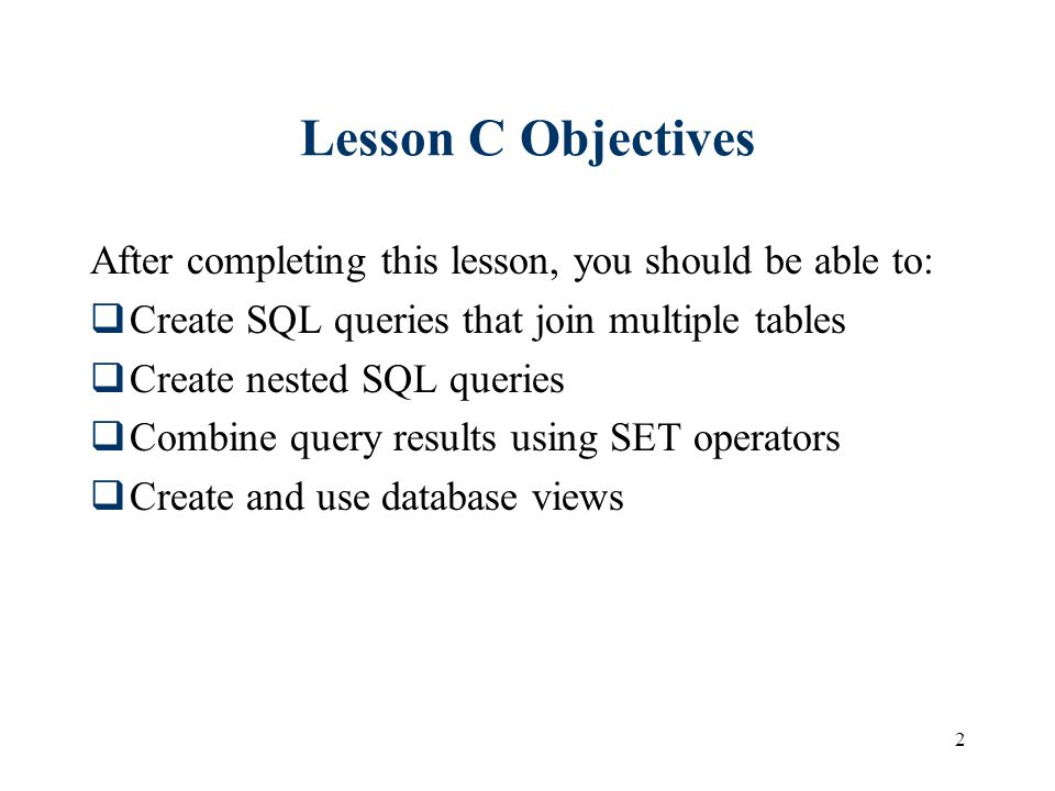 Lesson C Objectives After completing this lesson, you should be able to: Create SQL queries that join multiple tables.