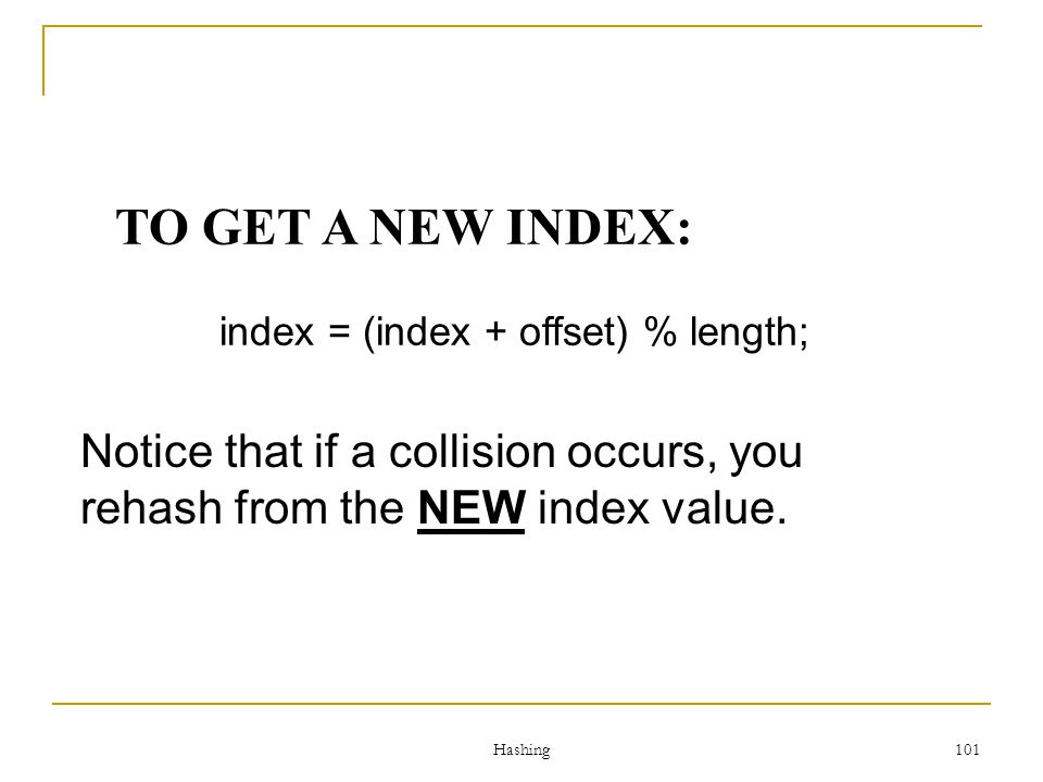 TO GET A NEW INDEX: index = (index + offset) % length; Notice that if a collision occurs, you rehash from the NEW index value.