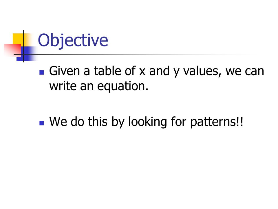 Objective Given a table of x and y values, we can write an equation.
