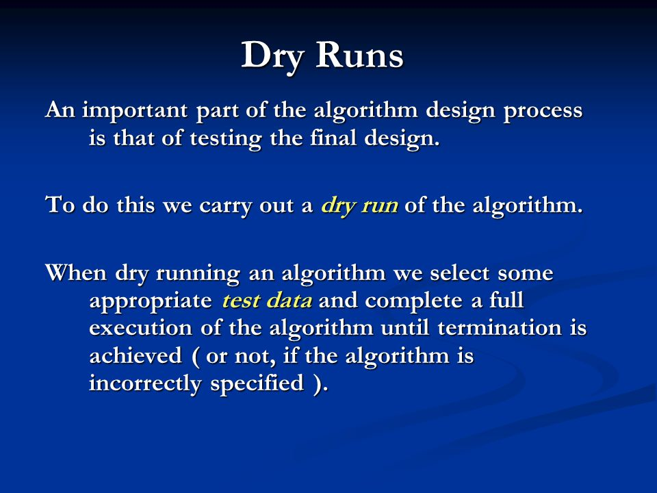 Dry Runs An important part of the algorithm design process is that of testing the final design. To do this we carry out a dry run of the algorithm.