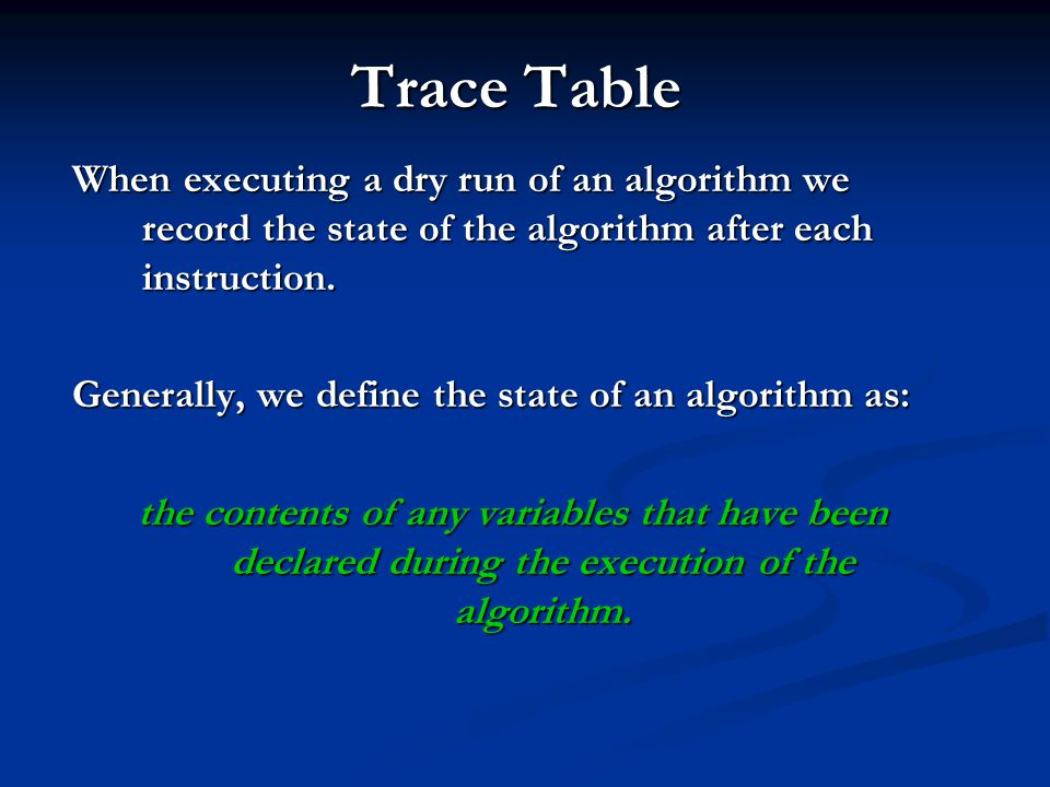 Trace Table When executing a dry run of an algorithm we record the state of the algorithm after each instruction.