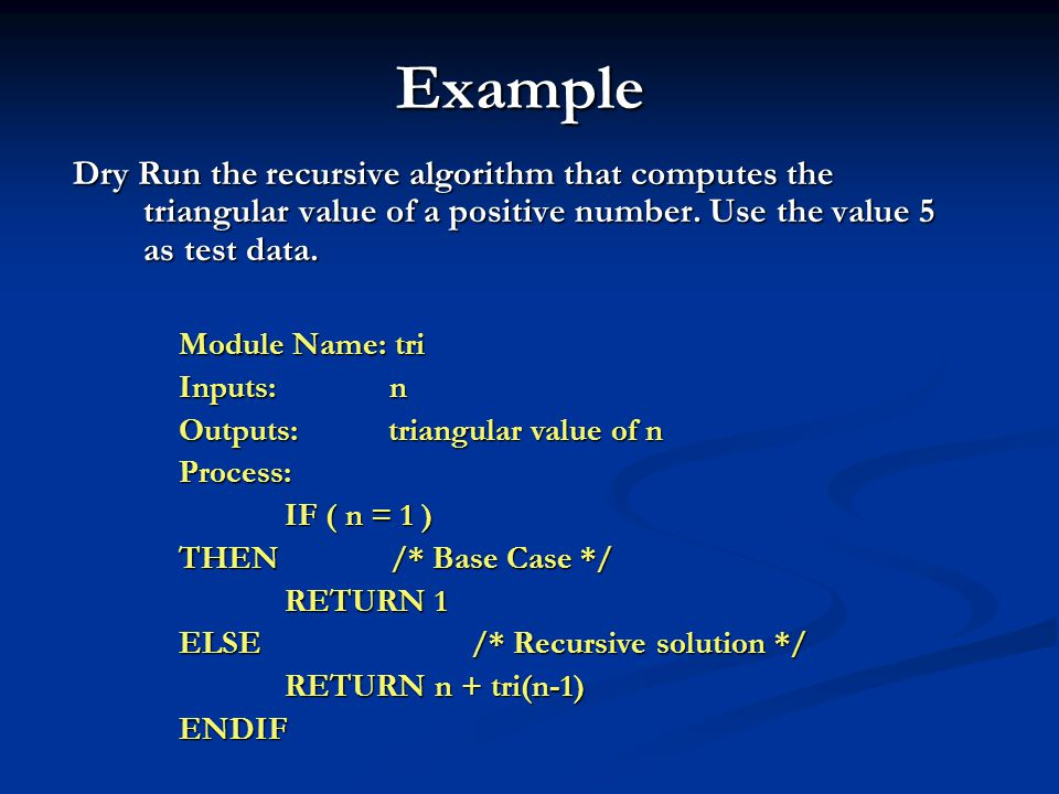 Example Dry Run the recursive algorithm that computes the triangular value of a positive number. Use the value 5 as test data.