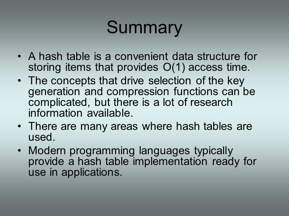 Summary A hash table is a convenient data structure for storing items that provides O(1) access time.