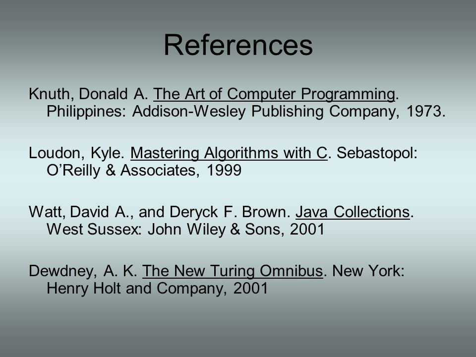 References Knuth, Donald A. The Art of Computer Programming. Philippines: Addison-Wesley Publishing Company, 1973.