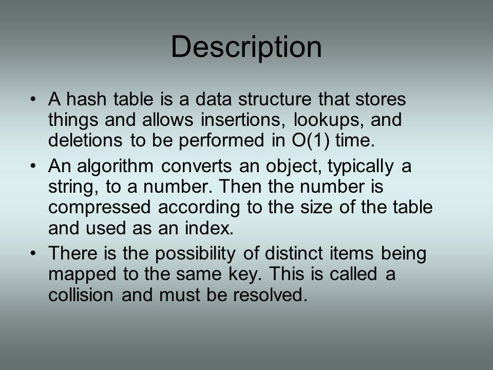 Description A hash table is a data structure that stores things and allows insertions, lookups, and deletions to be performed in O(1) time.