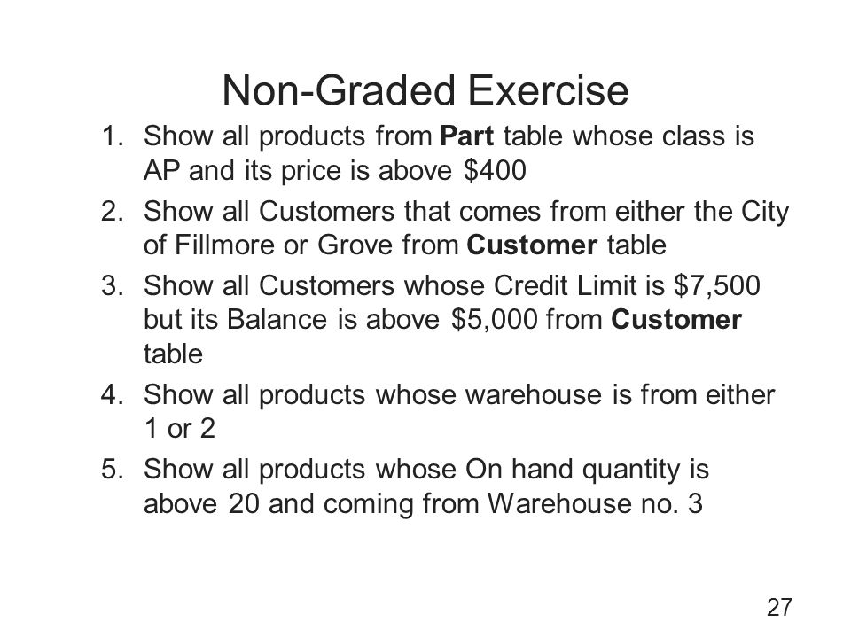 Non-Graded Exercise Show all products from Part table whose class is AP and its price is above $400.