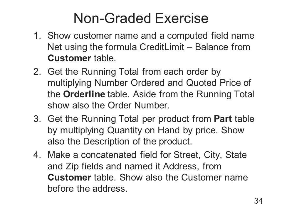 Non-Graded Exercise Show customer name and a computed field name Net using the formula CreditLimit – Balance from Customer table.