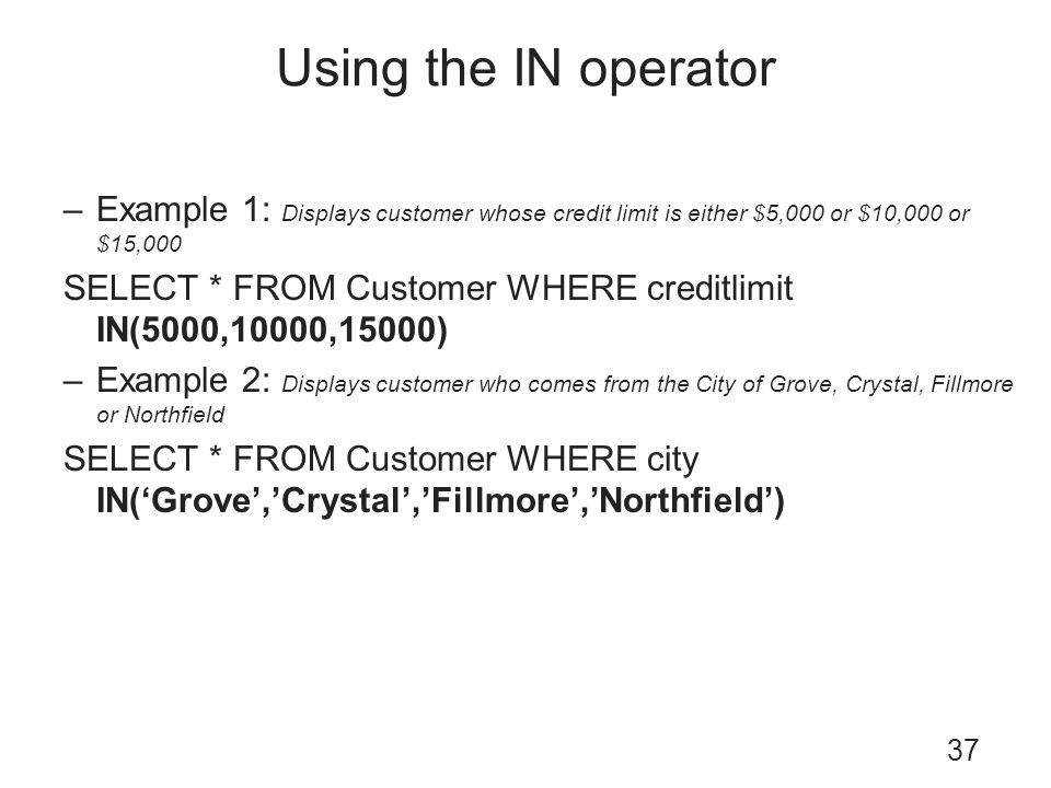 Using the IN operator Example 1: Displays customer whose credit limit is either $5,000 or $10,000 or $15,000.