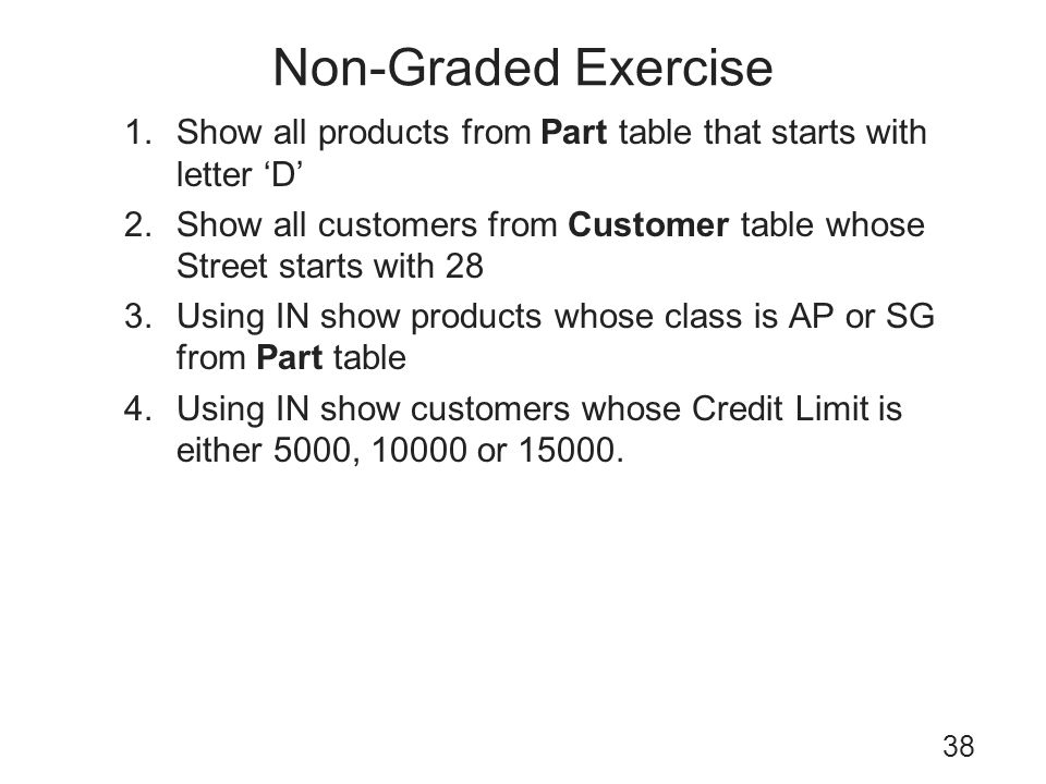 Non-Graded Exercise Show all products from Part table that starts with letter 'D' Show all customers from Customer table whose Street starts with 28.