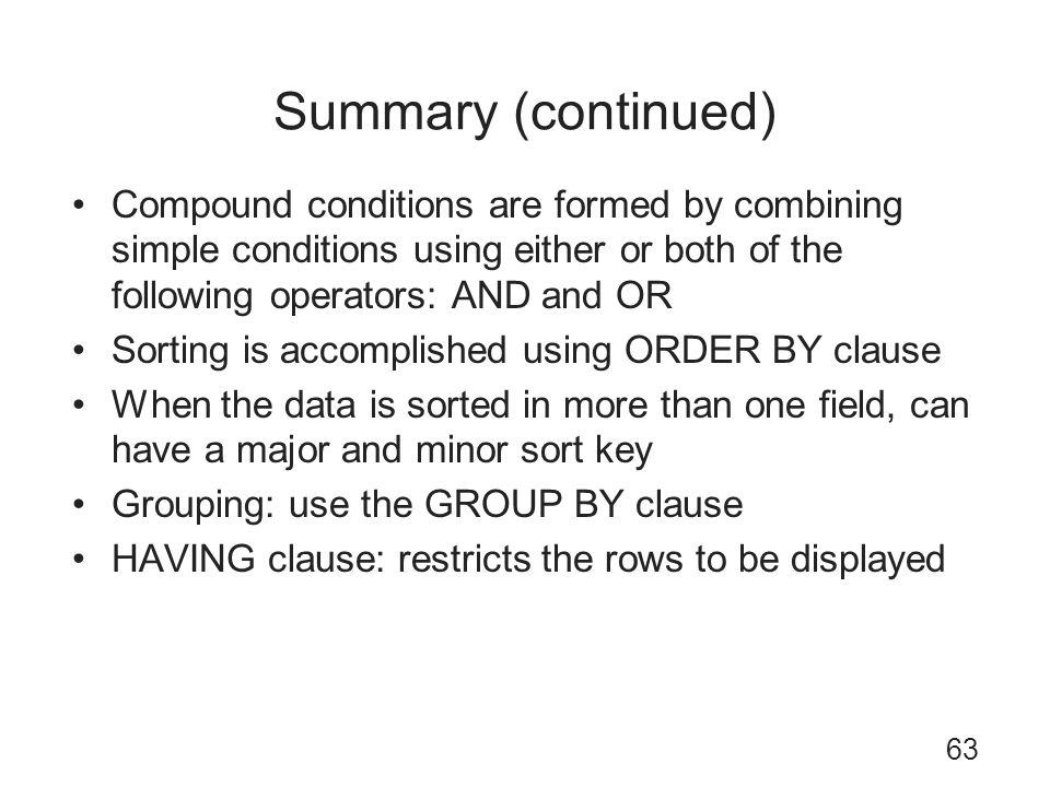 Summary (continued) Compound conditions are formed by combining simple conditions using either or both of the following operators: AND and OR.