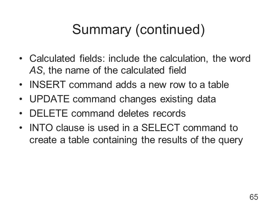 Summary (continued) Calculated fields: include the calculation, the word AS, the name of the calculated field.