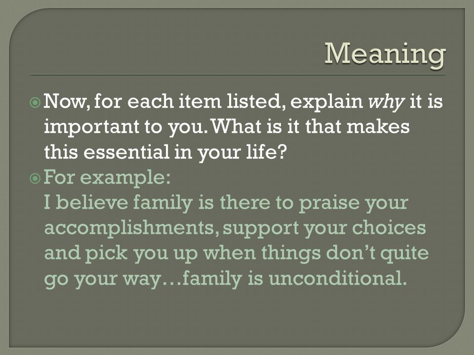 Meaning Now, for each item listed, explain why it is important to you. What is it that makes this essential in your life