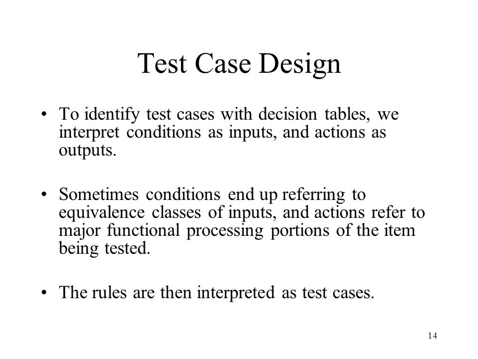 Test Case Design To identify test cases with decision tables, we interpret conditions as inputs, and actions as outputs.