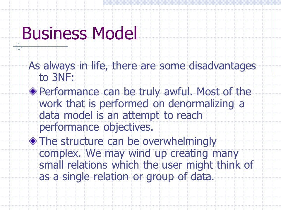 Business Model As always in life, there are some disadvantages to 3NF: