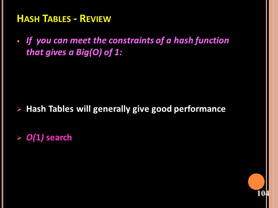 Hash Tables - Review If you can meet the constraints of a hash function that gives a Big(O) of 1: