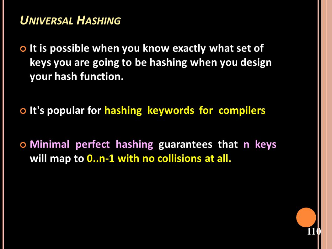 Universal Hashing It is possible when you know exactly what set of keys you are going to be hashing when you design your hash function.