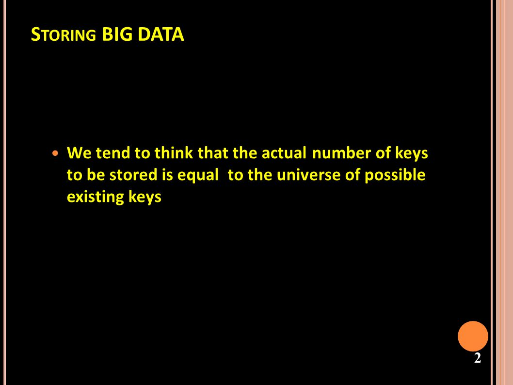 Storing BIG DATA We tend to think that the actual number of keys to be stored is equal to the universe of possible existing keys.