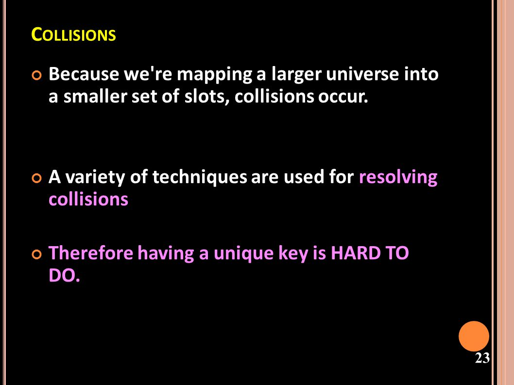 Collisions Because we re mapping a larger universe into a smaller set of slots, collisions occur.